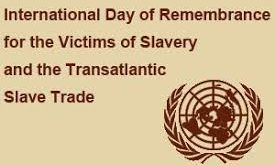 INTERNATIONAL DAY OF REMEMBRANCE OF THE VICTIMS OF SLAVERY AND THE TRANSATLANTIC SLAVE TRADE OBSERVED THE WORLD OVER: